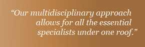 """Our multidisciplinary approach allows for all the essential specialists under one roof."""